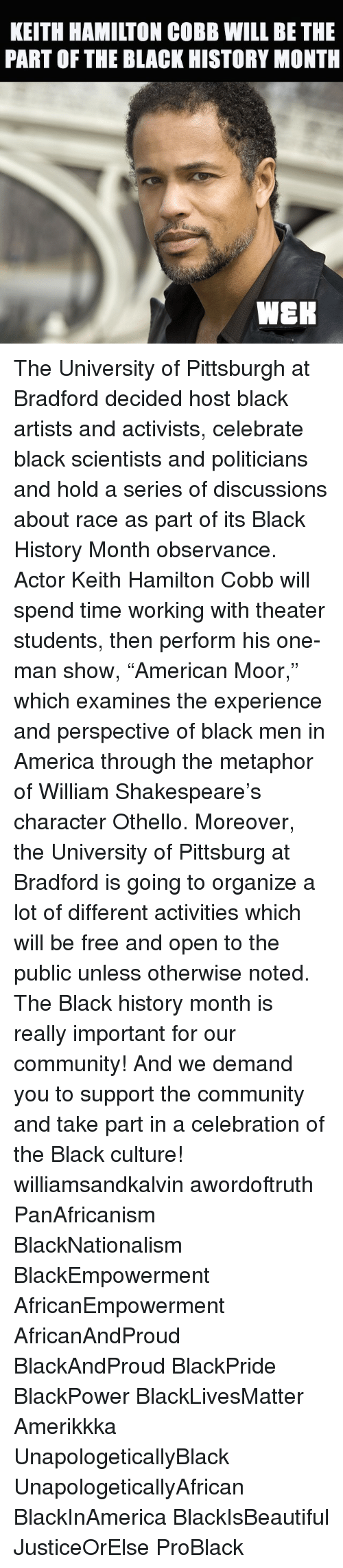 """Black Scientist: KEITH HAMILTON COBB WILL BETHE  PART OF THE BLACK HISTORY MONTH  WEEK The University of Pittsburgh at Bradford decided host black artists and activists, celebrate black scientists and politicians and hold a series of discussions about race as part of its Black History Month observance. Actor Keith Hamilton Cobb will spend time working with theater students, then perform his one-man show, """"American Moor,"""" which examines the experience and perspective of black men in America through the metaphor of William Shakespeare's character Othello. Moreover, the University of Pittsburg at Bradford is going to organize a lot of different activities which will be free and open to the public unless otherwise noted. The Black history month is really important for our community! And we demand you to support the community and take part in a celebration of the Black culture! williamsandkalvin awordoftruth PanAfricanism BlackNationalism BlackEmpowerment AfricanEmpowerment AfricanAndProud BlackAndProud BlackPride BlackPower BlackLivesMatter Amerikkka UnapologeticallyBlack UnapologeticallyAfrican BlackInAmerica BlackIsBeautiful JusticeOrElse ProBlack"""