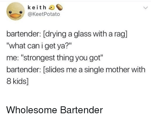 """rag: keith  @KeetPotato  bartender: [drying a glass with a rag]  """"what caniget ya?""""  me: """"strongest thing you got""""  bartender: [slides me a single mother with  8 kids] Wholesome Bartender"""