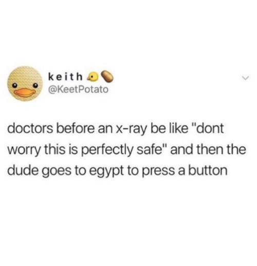 "Be Like, Dude, and Egypt: keith  @KeetPotato  doctors before an x-ray be like ""dont  worry this is perfectly safe"" and then the  dude goes to egypt to press a button"
