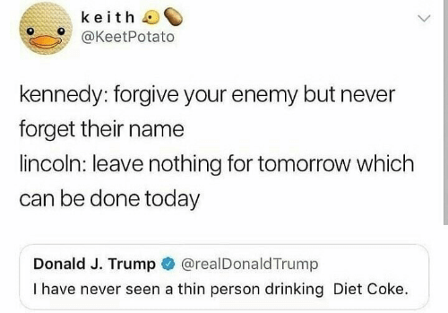 diet coke: keith  @KeetPotato  kennedy: forgive your enemy but never  forget their name  lincoln: leave nothing for tomorrow which  can be done today  Donald J. Trump @realDonaldTrump  I have never seen a thin person drinking Diet Coke.