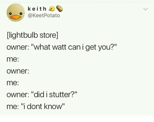 "keith: keith  @KeetPotato  [lightbulb store]  owner: ""what watt can i get you?""  me:  owner:  me:  Owner: ""did istutter?""  me: ""i dont know"""