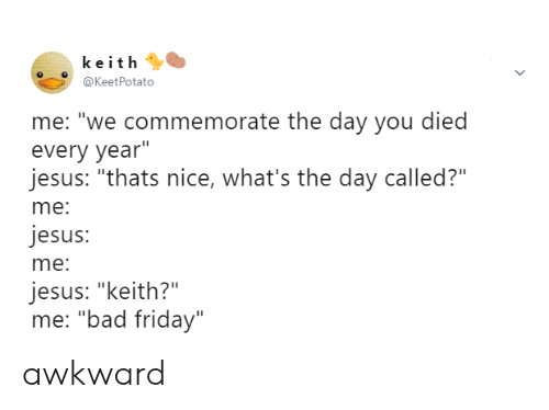 "You Died: keith  @KeetPotato  me: ""we commemorate the day you died  every year""  jesus: ""thats nice, what's the day called?""  me:  jesus:  me:  jesus: ""keith?""  me: ""bad friday"" awkward"