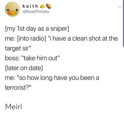 """date me: keith  @KeetPotato  [my 1st day as a sniper]  me: [into radio] """"i have a clean shot at the  target sir""""  boss: """"take him out""""  [later on date]  me: """"so how long have you been a  terrorist?"""" Meirl"""