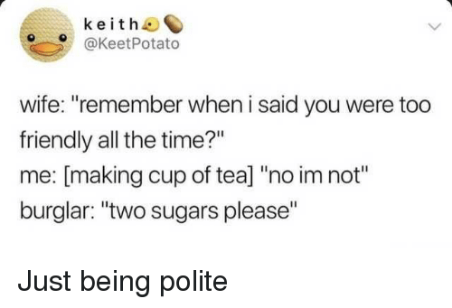 """No Im Not: keith  @KeetPotato  wife: """"remember when i said you were too  friendly all the time?""""  me: [making cup of tea] """"no im not""""  burglar: """"two sugars please"""" Just being polite"""