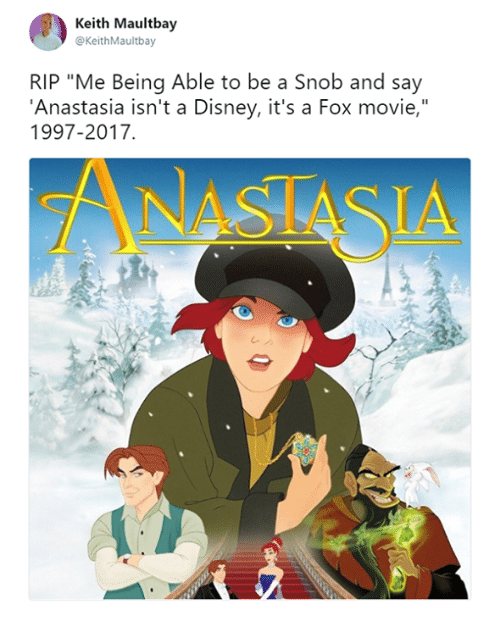 "Anastasia: Keith Maultbay  @KeithMaultbay  RIP ""Me Being Able to be a Snob and say  'Anastasia isn't a Disney, it's a Fox movie,""  1997-2017"