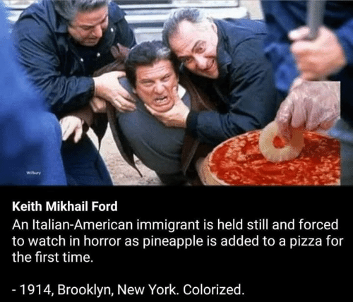 Ford: Keith Mikhail Ford  An Italian-American immigrant is held still and forced  to watch in horror as pineapple is added to a pizza for  the first time.  - 1914, Brooklyn, New York. Colorized.