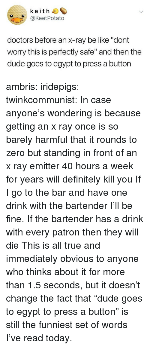 """patron: keith O  O@KeetPotato  doctors before an x-ray be like """"dont  worry this is perfectly safe"""" and then the  dude goes to egypt to press a button ambris:  iridepigs:  twinkcommunist: In case anyone's wondering is because getting an x ray once is so barely harmful that it rounds to zero  but standing in front of an x ray emitter 40 hours a week for years will definitely kill you  If I go to the bar and have one drink with the bartender I'll be fine. If the bartender has a drink with every patron then they will die   This is all true and immediately obvious to anyone who thinks about it for more than 1.5 seconds, but it doesn't change the fact that""""dude goes to egypt to press a button"""" is still the funniest set of words I've read today."""