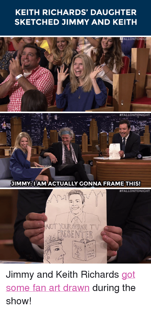 "Keith Richards: KEITH RICHARDS' DAUGHTER  SKETCHED JIMMY AND KEITH   ALLONTONIGHT   JIMMY: I AM ACTUALLY GONNA FRAME THIS!   #FALLONTONIGHT  NOT YOURAMERAGE TV  RESENTER  0  SEPT  ME  THANKS  Jimny <p>Jimmy and Keith Richards <a href=""https://www.youtube.com/watch?v=zkb5Z_rwJLU&amp;index=3&amp;list=UU8-Th83bH_thdKZDJCrn88g"" target=""_blank"">got some fan art drawn</a> during the show!</p>"