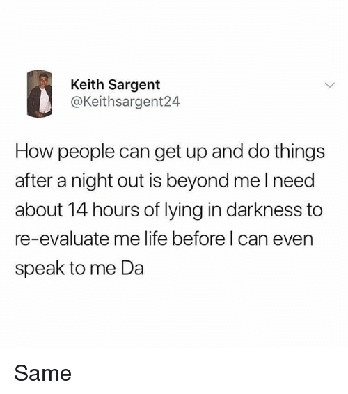 Life, Memes, and Lying: Keith Sargent  @Keithsargent24  How people can get up and do things  after a night out is beyond mel need  about 14 hours of lying in darkness to  re-evaluate me life before l can even  speak to me Da Same
