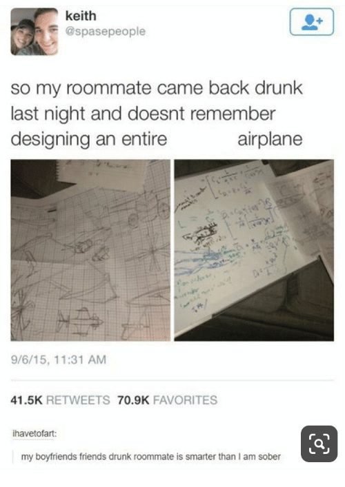 boyfriends: keith  @spasepeople  so my roommate came back drunk  last night and doesnt remember  designing an entire  airplane  e  9/6/15, 11:31 AM  41.5K RETWEETS 70.9K FAVORITES  ihavetofart:  my boyfriends friends drunk roommate is smarter than I am sober