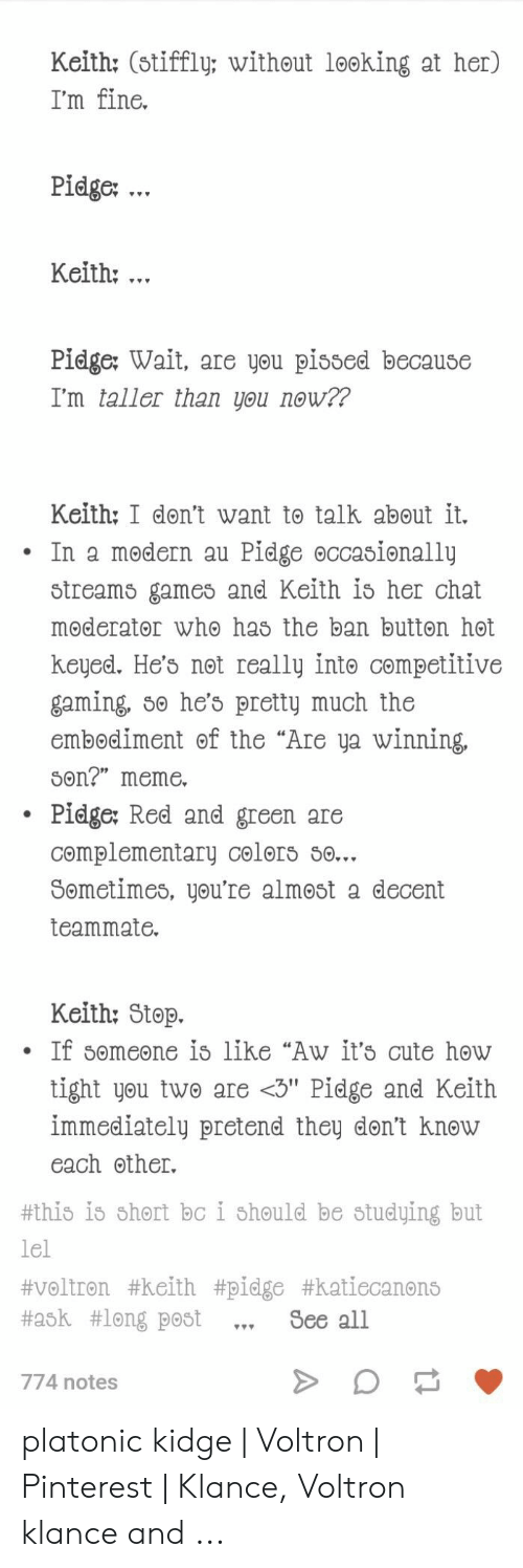 """Voltron Klance: Keith: (stiffly: without looking at her)  I'm fine.  Pidge: .  Keith:.  Pidge: Wait, are you pissed because  I'm taller than you now??  Keith: I don't want to talk about it.  Pidge occasionallų  In a modern au  Streams games and Keith is her chat  moderator who has the ban button høt  keyed. He's not really intø competitive  gaming, so he's pretty much the  embodiment of the """"Are ya winning  Son?"""" meme  Pidge: Red and green are  complementary celors so...  Sometimes, you're almøst a decent  teammate.  Keith: Stop.  If someone is like """"Aw it's cute how  tight you two are <3"""" Pidge and Keith  immediately pretend they don't knøw  each other.  #this is short bc i should be studying but  lel  #voltron #keith #pidge #katiecanons  #ask #long post  See all  774 notes platonic kidge 