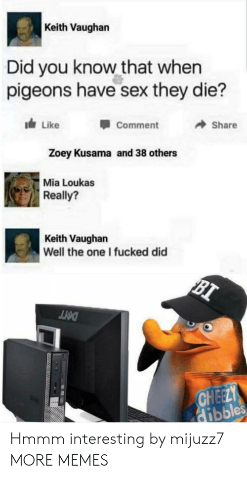 pigeons: Keith Vaughan  Did you know that when  pigeons have sex they die?  dLike  Share  Comment  Zoey Kusama and 38 others  Mia Loukas  Really?  Keith Vaughan  Well the one I fucked did  BI  DOTT  CHEELY  Hibbles Hmmm interesting by mijuzz7 MORE MEMES