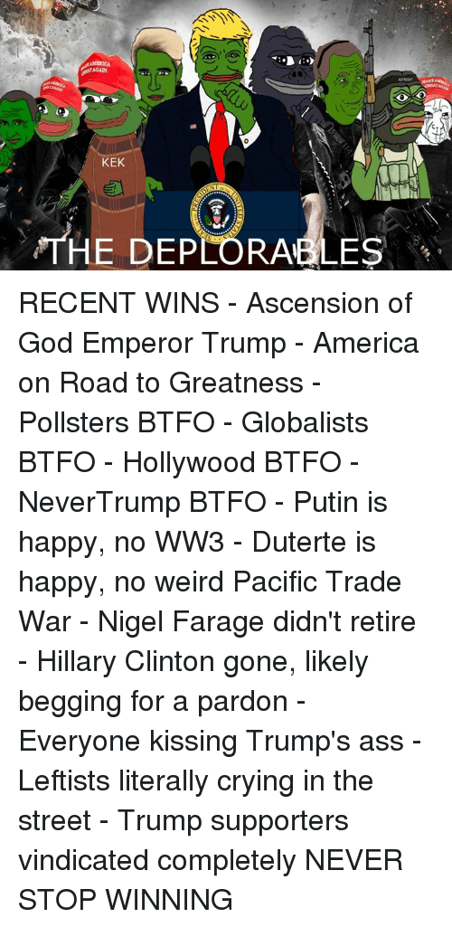 Btfo: KEK  THE DEPLORABLES RECENT WINS  - Ascension of God Emperor Trump - America on Road to Greatness - Pollsters BTFO - Globalists BTFO - Hollywood BTFO - NeverTrump BTFO - Putin is happy, no WW3 - Duterte is happy, no weird Pacific Trade War - Nigel Farage didn't retire  - Hillary Clinton gone, likely begging for a pardon - Everyone kissing Trump's ass - Leftists literally crying in the street - Trump supporters vindicated completely  NEVER STOP WINNING