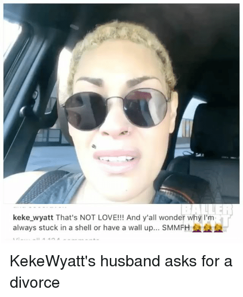 walle: keke wyatt That's NOT LOVE!!! And y'all wonder why l'm  always stuck in a shell or have a wall up.. SMMFH KekeWyatt's husband asks for a divorce
