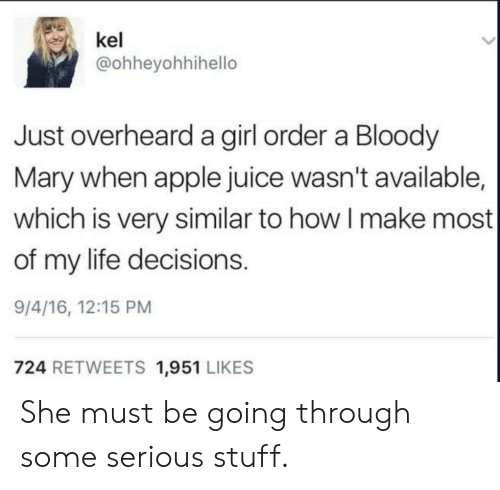 Bloody Mary: kel  @ohheyohhihello  Just overheard a girl order a Bloody  Mary when apple juice wasn't available,  which is very similar to how I make most  of my life decisions.  9/4/16, 12:15 PM  724 RETWEETS 1,951 LIKES She must be going through some serious stuff.