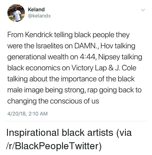 Blackpeopletwitter, J. Cole, and Rap: Keland  @kelandx  From Kendrick telling black people they  were the lsraelites on DAMN., Hov talking  generational wealth on 4:44, Nipsey talking  black economics on Victory Lap & J. Cole  talking about the importance of the black  male image being strong, rap going back to  changing the conscious of us  4/20/18, 2:10 AM <p>Inspirational black artists (via /r/BlackPeopleTwitter)</p>