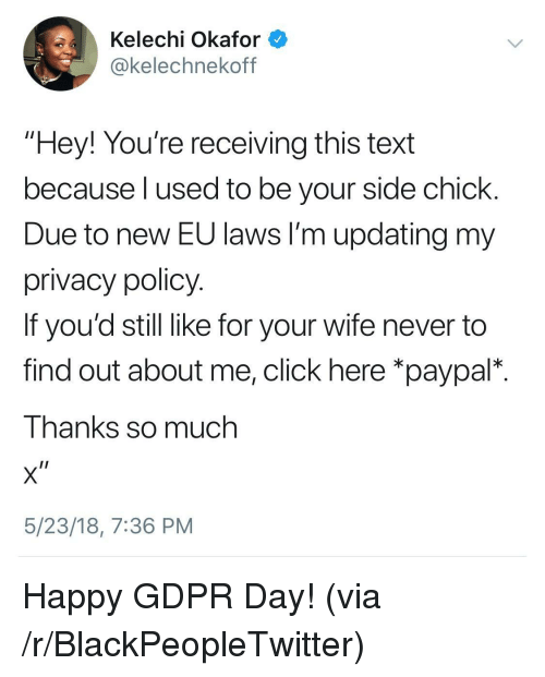 """Blackpeopletwitter, Click, and Side Chick: Kelechi Okafor  okelechnekoff  """"Hey! You're receiving this text  because l used to be your side chick  Due to new EU laws I'm updating my  privacy policy  If you'd still like for your wife never to  find out about me, click here *paypal*.  Thanks so much  5/23/18, 7:36 PM <p>Happy GDPR Day! (via /r/BlackPeopleTwitter)</p>"""