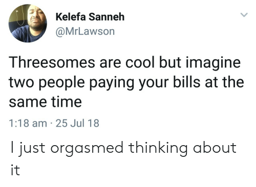 Orgasmed: Kelefa Sanneh  @MrLawson  Threesomes are cool but imagine  two people paying your bills at the  same time  1:18 am 25 Jul 18 I just orgasmed thinking about it