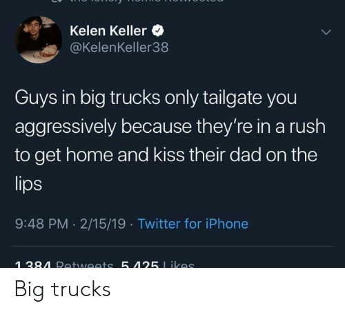 Tailgate: Kelen Keller  @KelenKeller38  Guys in big trucks only tailgate you  aggressively because they're in a rush  to get home and kiss their dad on the  9:48 PM 2/15/19 Twitter for iPhone Big trucks