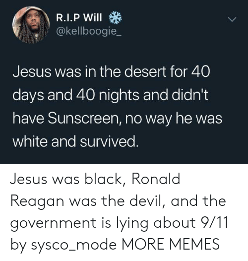 reagan: @kellboogie_  Jesus was in the desert for 40  days and 40 nights and didn't  have Sunscreen, no way he was  white and survived Jesus was black, Ronald Reagan was the devil, and the government is lying about 9/11 by sysco_mode MORE MEMES