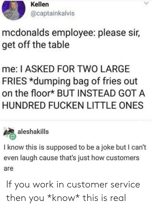 Mcdonalds Employee: Kellen  @captainkalvis  mcdonalds employee: please sir,  get off the table  me: I ASKED FOR TWO LARGE  FRIES *dumping bag of fries out  on the floor* BUT INSTEAD GOT A  HUNDRED FUCKEN LITTLE ONES  aleshakills  I know this is supposed to be a joke but I can't  even laugh cause that's just how customers  are If you work in customer service then you *know* this is real