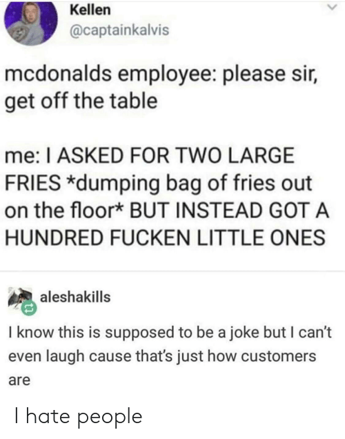 Mcdonalds Employee: Kellen  @captainkalvis  mcdonalds employee: please sir,  get off the table  me: I ASKED FOR TWO LARGE  FRIES *dumping bag of fries out  on the floor* BUT INSTEAD GOTA  HUNDRED FUCKEN LITTLE ONES  aleshakills  I know this is supposed to be a joke but I can't  even laugh cause that's just how customers  are I hate people
