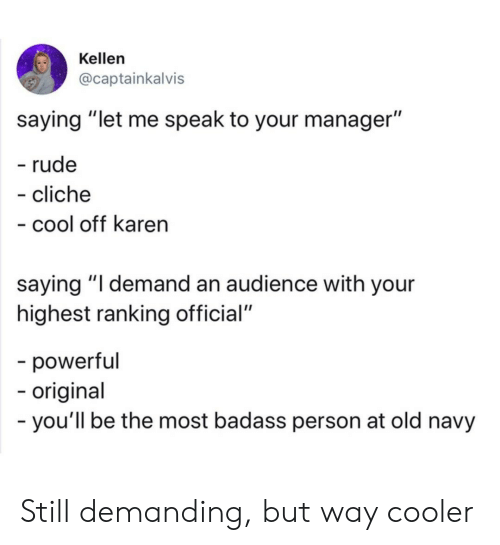 "audience: Kellen  @captainkalvis  saying ""let me speak to your manager""  - rude  - cliche  - cool off karen  saying ""I demand an audience with your  highest ranking official""  -powerful  -origina  -you'll be the most badass person at old navy Still demanding, but way cooler"