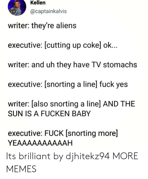 Fuck Yes: Kellen  @captainkalvis  writer: they're alien:s  executive: [cutting up cokel ok  writer: and uh they have TV stomachs  executive: [snorting a line] fuck yes  writer: [also snorting a linel AND THE  SUN IS A FUCKEN BABY  executive: FUCK [snorting more]  YEAAAAAAAAAAH Its brilliant by djhitekz94 MORE MEMES