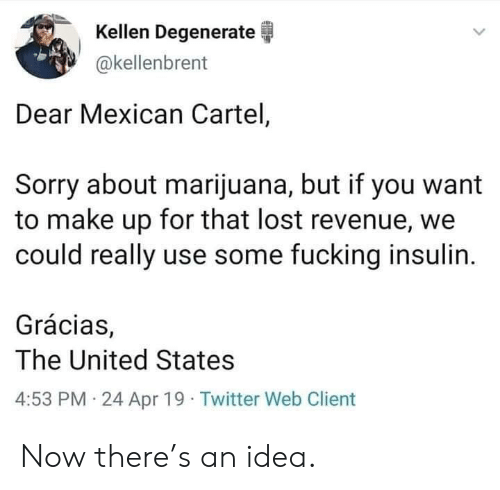 cartel: Kellen Degenerate  akellenbrent  Dear Mexican Cartel,  Sorry about marijuana, but if you want  to make up for that lost revenue, we  could really use some fucking insulin.  Grácias,  The United States  4:53 PM 24 Apr 19 Twitter Web Client Now there's an idea.