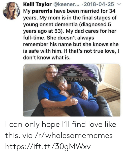 always remember: Kelli Taylor @keener... 2018-04-25  My parents have been married for 34  years. My mom is in the final stages of  young onset dementia (diagnosed  years ago at 53). My dad cares for her  full-time. She doesn't always  remember his name but she knows she  is safe with him. If that's not true love, I  don't know what is.  Ha&Acc  ldAce I can only hope I'll find love like this. via /r/wholesomememes https://ift.tt/30gMWxv