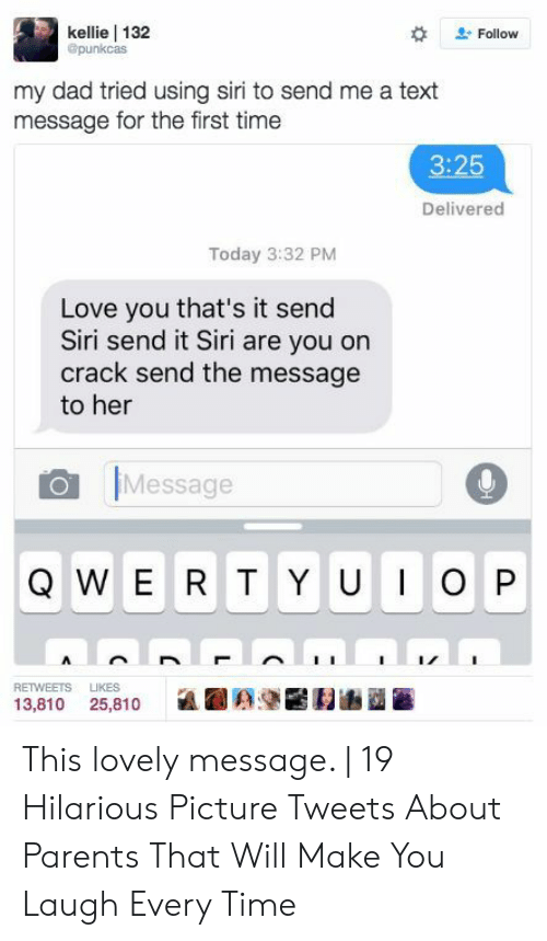 Dad, Love, and Parents: kellie 132  @punkcas  Follow  my dad tried using siri to send me a text  message for the first time  3:25  Delivered  Today 3:32 PM  Love you that's it send  Siri send it Siri are you on  crack send the message  to her  Message  WERT Y UIOP  Q  RETWEETS  LIKES  13,810 25,810 This lovely message.   19 Hilarious Picture Tweets About Parents That Will Make You Laugh Every Time