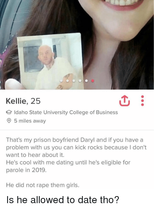 College, Dating, and Girls: Kellie, 25  Idaho State University College of Business  5 miles away  That's my prison boyfriend Daryl and if you have a  problem with us you can kick rocks because I don't  want to hear about it.  He's cool with me dating until he's eligible for  parole in 2019.  He did not rape them girls. Is he allowed to date tho?