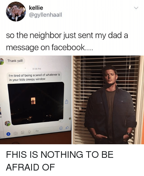 Creepy, Dad, and Facebook: kellie  @gyllenhaall  so the neighbor just sent my dad a  message on facebook  Thank yall!  2  8:06 PM  I'm tired of being scared of whatever is  in your kids creepy window FHIS IS NOTHING TO BE AFRAID OF