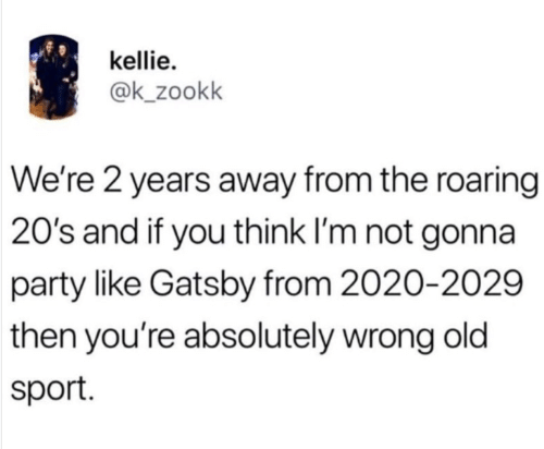Party, Old, and Sport: kellie  @k_zookk  We're 2 years away from the roaring  20's and if you think I'm not gonna  party like Gatsby from 2020-2029  then you're absolutely wrong old  sport
