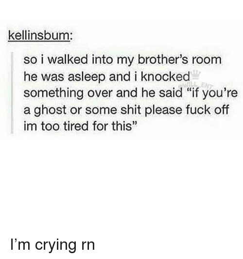"""Crying, Memes, and Shit: kellinsbum:  so i walked into my brother's room  he was asleep and i knocked  something over and he said """"if you're  a ghost or some shit please fuck off  im too tired for this""""  35 I'm crying rn"""