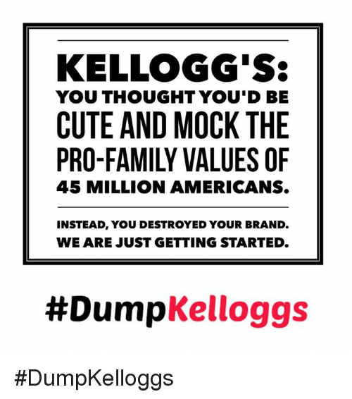 kelloggs: KELLOGG'S:  YOU THOUGHT YOU'D BE  CUTE AND MOCK THE  45 MILLION AMERICANS.  INSTEAD, YOU DESTROYED YOUR BRAND  WE ARE JUST GETTING STARTED  #Dump  Kelloggs #DumpKelloggs