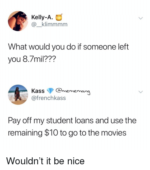 Meme, Movies, and Loans: Kelly-A.  @_klimmmm  What would you do if someone left  you 8.7mil???  Kass@meme  @frenchkass  Qg  Pay off my student loans and use the  remaining $10 to go to the movies Wouldn't it be nice