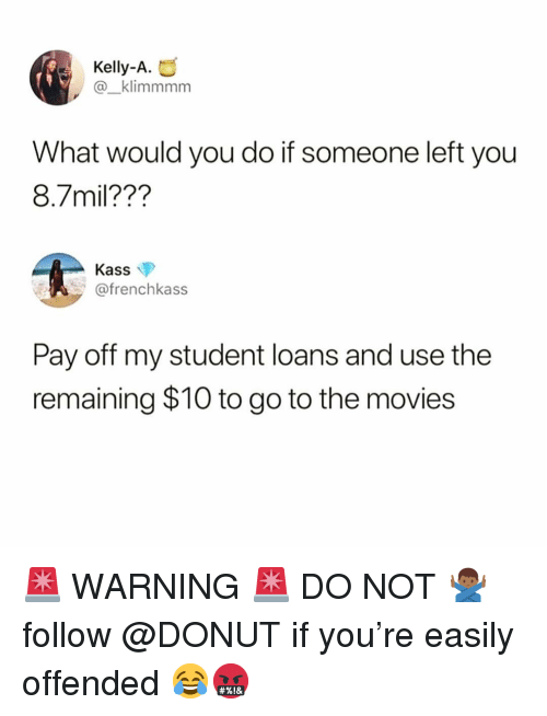 Funny, Movies, and Loans: Kelly-A.  @_klimmmm  What would you do if someone left you  8.7mil??'?  Kass  @frenchkass  Pay off my student loans and use the  remaining $10 to go to the movies 🚨 WARNING 🚨 DO NOT 🙅🏾♂️ follow @DONUT if you're easily offended 😂🤬