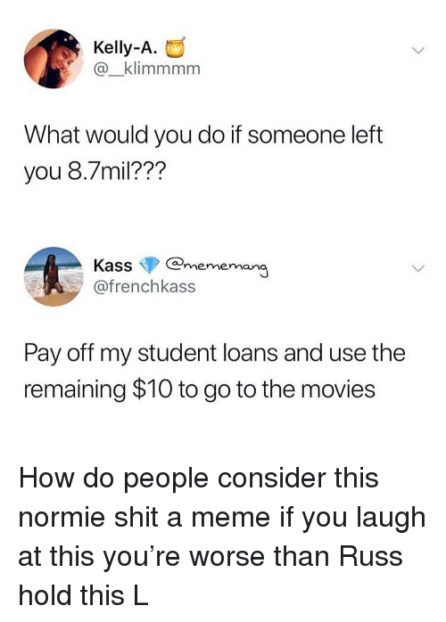 Funny, Meme, and Movies: Kelly-A.  @_klimmmm  What would you do if someone left  you 8.7mil???  Kass@mememan  @frenchkass  Pay off my student loans and use the  remaining $10 to go to the movies How do people consider this normie shit a meme if you laugh at this you're worse than Russ hold this L