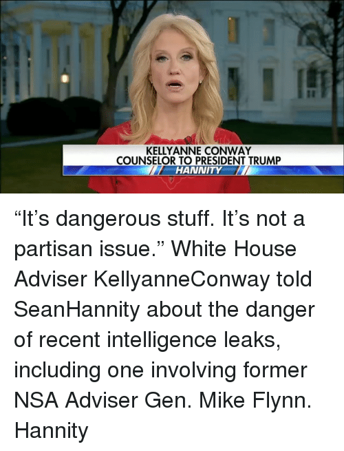 """kelli: KELLY ANNE CONWAY  COUNSELOR TO PRESIDENT TRUMP  HANNITY """"It's dangerous stuff. It's not a partisan issue."""" White House Adviser KellyanneConway told SeanHannity about the danger of recent intelligence leaks, including one involving former NSA Adviser Gen. Mike Flynn. Hannity"""