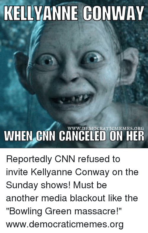 "Conway, Memes, and 🤖: KELLY ANNE CONWAY  WWW. DEMOCRATIC MEMES ORG  WHEN CNN CANCELED ON HER Reportedly CNN refused to invite Kellyanne Conway on the Sunday shows! Must be another media blackout like the ""Bowling Green massacre!"" www.democraticmemes.org"