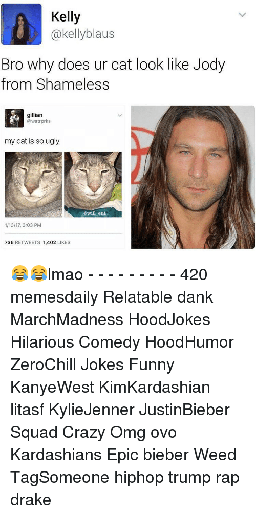 Memes, Shameless, and 🤖: Kelly  Cakellyblaus  Bro why does ur cat look like Jody  from Shameless  gillian  @watrprks  my cat is so ugly  @will ent  1/13/17, 3:03 PM  736  RETWEETS  1,402  LIKES 😂😂lmao - - - - - - - - - 420 memesdaily Relatable dank MarchMadness HoodJokes Hilarious Comedy HoodHumor ZeroChill Jokes Funny KanyeWest KimKardashian litasf KylieJenner JustinBieber Squad Crazy Omg ovo Kardashians Epic bieber Weed TagSomeone hiphop trump rap drake