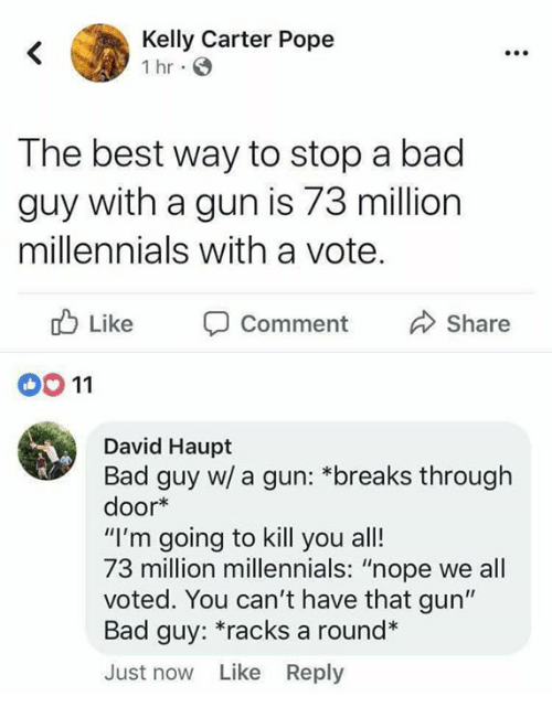 "Bad, Memes, and Pope Francis: Kelly Carter Pope  Ihr.  The best way to stop a bad  guy with a gun is 73 million  millennials with a vote.  Like Comment Share  00 11  David Haupt  Bad guy w/ a gun: *breaks through  door*  ""I'm going to kill you all!  73 million millennials: ""nope we all  voted. You can't have that gun""  Bad guy: racks a round*  Just now Like Reply"