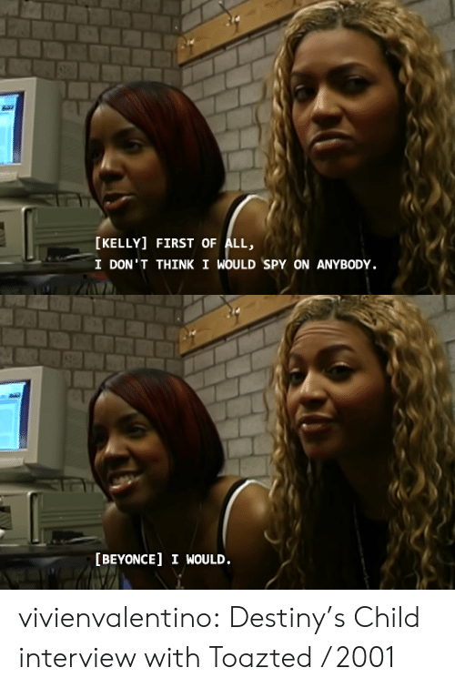 destiny: [KELLY] FIRST OF ALL,  I DON'T THINK I WOULD SPY ON ANYBODY.   [BEYONCE] I WOULD. vivienvalentino: Destiny's Child interview with Toazted / 2001