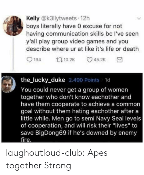 "navy seal: Kelly @k3llytweets 12h  boys literally have 0 excuse for not  having communication skills bc I've seen  y'all play group video games and you  describe where ur at like it's life or death  194 10.2 5.2K  the lucky_duke 2.490 Points 1d  You could never get a group of women  together who don't know eachother and  have them cooperate to achieve a common  goal without them hating eachother after a  little while. Men go to semi Navy Seal levels  of cooperation, and will risk their ""lives"" to  save BigDong69 if he's downed by enemy  ire laughoutloud-club:  Apes together Strong"