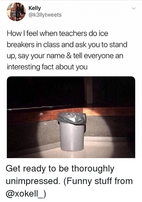 how i feel when: Kelly  @k3llytweets  How I feel when teachers do ice  breakers in class and ask you to stand  up, say your name & tell everyone an  interesting fact about you Get ready to be thoroughly unimpressed. (Funny stuff from @xokell_)