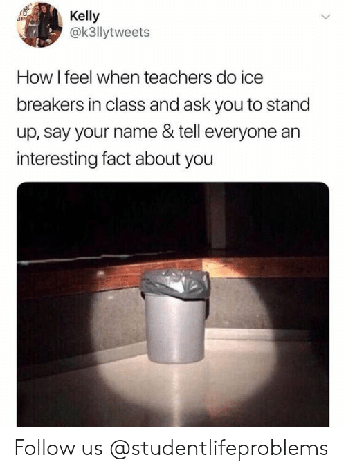 how i feel when: Kelly  @k3llytweets  How I feel when teachers do ice  breakers in class and ask you to stand  up, say your name & tell everyone an  interesting fact about you Follow us @studentlifeproblems