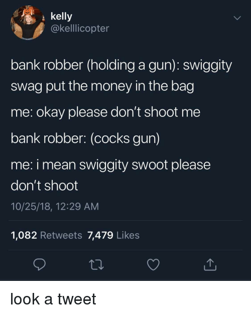 cocks: kelly  @kelllicopter  bank robber (holding a gun): swiggity  swag put the money in the bag  me: okay please don't shoot me  bank robber: (cocks gun)  me: i mean swiggity swoot please  don't shoot  10/25/18, 12:29 AM  1,082 Retweets 7,479 Likes look a tweet