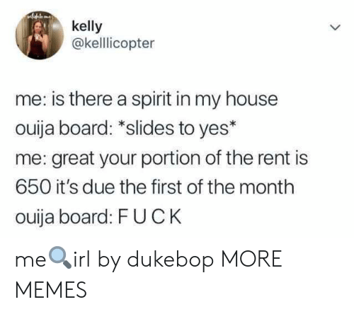 first of the month: kelly  @kelllicopter  me: is there a spirit in my house  ouija board: *slides to yes*  me: great your portion of the rent is  650 it's due the first of the month  ouija board: FUCK me🔍irl by dukebop MORE MEMES