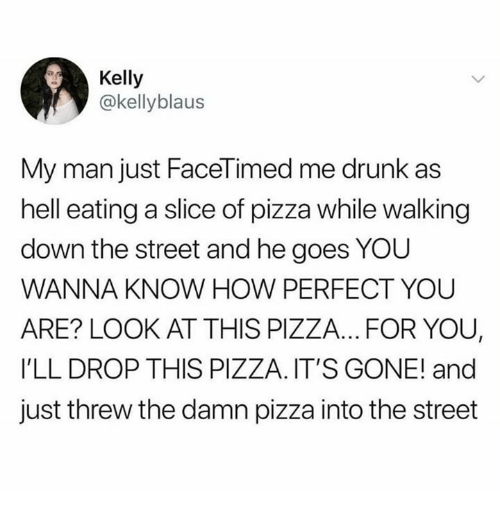 Dank, Drunk, and Pizza: Kelly  @kellyblaus  My man just FaceTimed me drunk as  hell eating a slice of pizza while walking  down the street and he goes YOU  WANNA KNOW HOW PERFECT YOUU  ARE? LOOK AT THIS PIZZA... FOR YOU,  I'LL DROP THIS PIZZA. IT'S GONE! and  just threw the damn pizza into the street